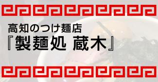 高知のつけ麺店『製麺処 蔵木』